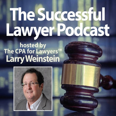 The Successful Lawyer Podcast:Larry Weinstein, CPA, The CPA for Lawyers