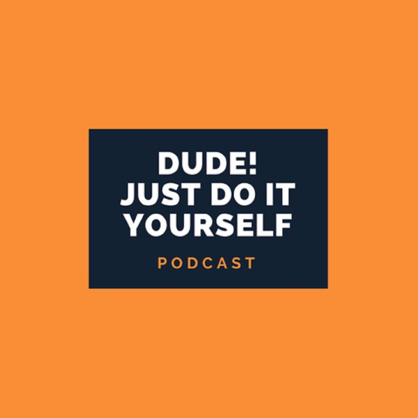 Dude Just Do It Yourself Podcast