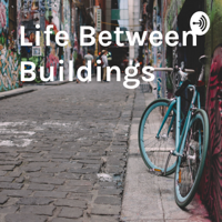 Life Between Buildings podcast