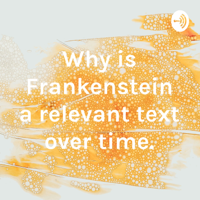 Why is Frankenstein a relevant text over time. podcast