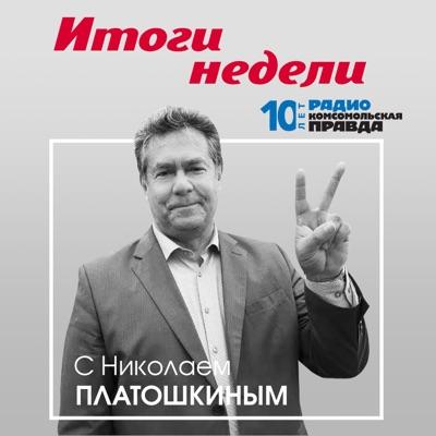 Итоги недели. Николай Платошкин:Радио «Комсомольская правда»