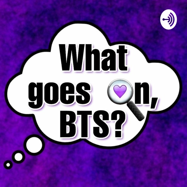 What Goes On, BTS? - An ARMY Made BTS Podcast