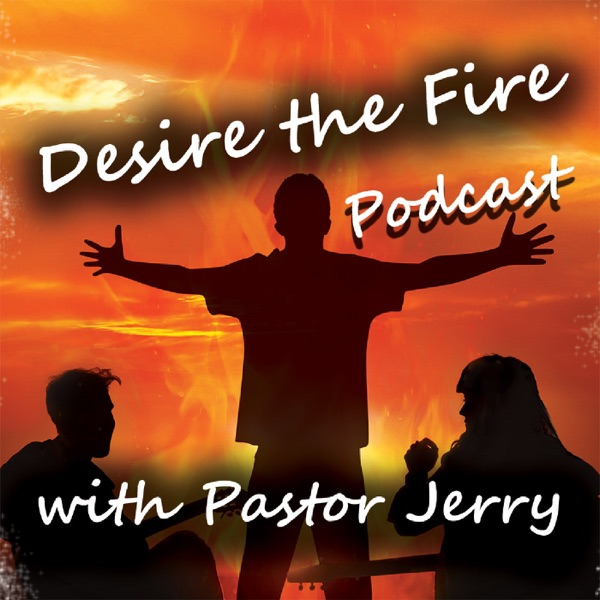 Desire The Fire Podcast With Pastor Jerry