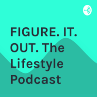 FIGURE. IT. OUT. The Lifestyle Podcast podcast