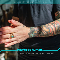 How To Be Human: A Podcast about Belief and Healing podcast