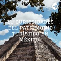 10 curiosidades del patrimonio turístico en México. podcast