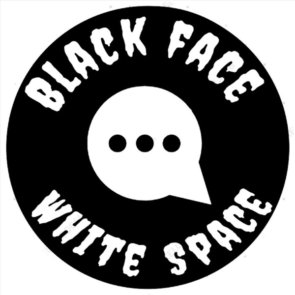 """The """"Black Face - White Space"""" Podcast"""