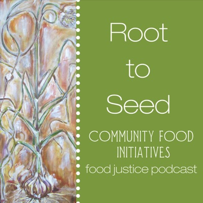 Root to Seed Food Justice Podcast: A Project of Community Food Initiatives:Community Food Initiatives