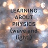 LEARNING ABOUT PHYSICS (wave and light ) artwork