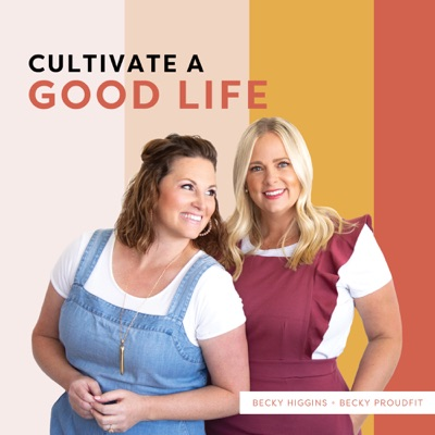 Cultivate a Good Life:Becky Higgins & Becky Proudfit