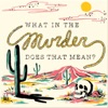 What In The Murder Does That Mean? artwork