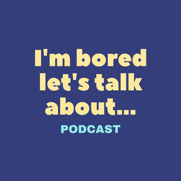 I'm bored let's talk about Podcast