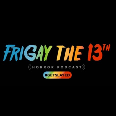 FriGay the 13th Horror Podcast:#GetSlayed Podcasts
