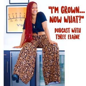 I'm Grown...Now What? with Tyree Elaine