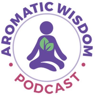 Aromatic Wisdom Podcast with Liz Fulcher, The Voice of Aromatherapy