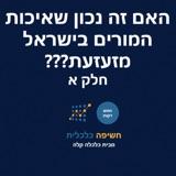 האם זה נכון שאיכות המורים בישראל מזעזעת??? חלק א