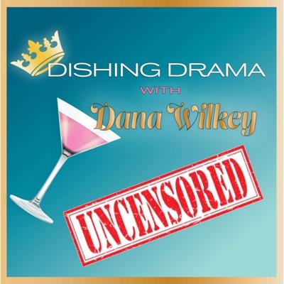 Dishing Drama with Dana Wilkey UNCENSORED:Dana Wilkey