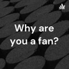 Why are you a fan? artwork