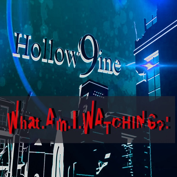Hollow9ine's What Am I Watching Podcast