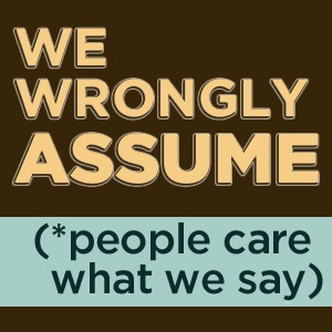 We Wrongly Assume (People Care What We Say)