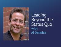 Leading Beyond the Status Quo – Al Gonzalez podcast