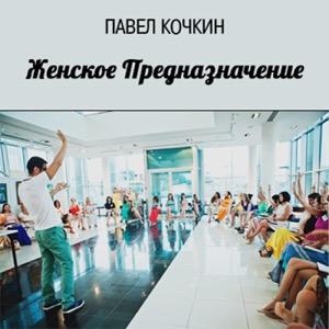Павел Кочкин. Женское Предназначение