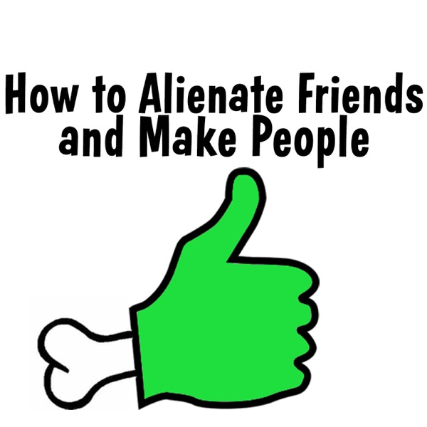 How to Alienate Friends and Make People