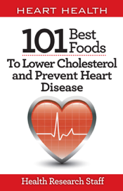 Heart Health: 101 Best Foods to Lower Cholesterol and Prevent Heart Disease