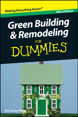 Green Building and Remodeling For Dummies ®, Mini Edition