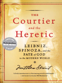 The Courtier and the Heretic: Leibniz, Spinoza, and the Fate of God in the Modern World book