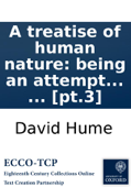 A treatise of human nature: being an attempt to introduce the experimental method of reasoning into moral subjects. ... [pt.3]