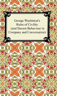 George Washington's Rules of Civility (and Decent Behaviour in Company and Conversation)