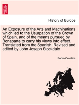 An Exposure of the Arts and Machinations which led to the Usurpation of the Crown of Spain, and of the means pursued by Bonaparte to carry his views into effect. Translated from the Spanish. Revised and edited by John Joseph Stockdale