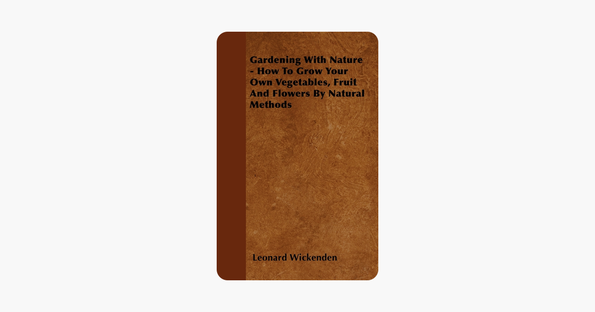 Gardening With Nature - How To Grow Your Own Vegetables, Fruit And Flowers By Natural Methods