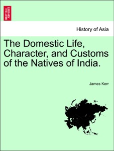 The Domestic Life, Character, and Customs of the Natives of India.