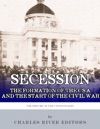 Secession The Formation Of The Confederate States Of America And The Start Of The Civil War