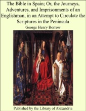 The Bible In Spain; Or, The Journeys, Adventures, And Imprisonments Of An Englishman, In An Attempt To Circulate The Scriptures In The Peninsula