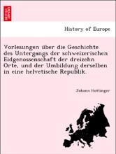 Vorlesungen über die Geschichte des Untergangs der schweizerischen Eidgenossenschaft der dreizehn Orte, und der Umbildung derselben in eine helvetische Republik.