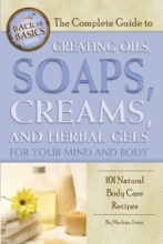The Complete Guide To Creating Oils, Soaps, Creams, And Herbal Gels For Your Mind And Body