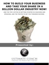 How To Build Your Business And Take Your Share In A Billion Dollar Industry Now