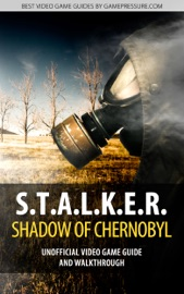 S.T.A.L.K.E.R.: SHADOW OF CHERNOBYL - UNOFFICIAL VIDEO GAME GUIDE & WALKTHROUGH