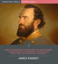 True Eminence Founded On Holiness: A Discourse Occasioned By The Death Of Lieutenant General T.J. Stonewall Jackson