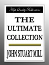John Stuart Mill - The Ultimate Collection