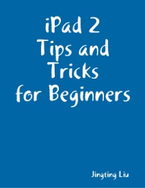 iPad 2 Tips and Tricks for Beginners - Jingting Liu Book