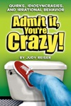 Admit It Youre Crazy Quirks Idiosyncrasies And Irrational Behavior