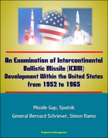 An Examination of Intercontinental Ballistic Missile (ICBM) Development Within the United States from 1952 to 1965 - Missile Gap, Sputnik, General Bernard Schriever, Simon Ramo