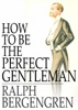 How to Be the Perfect Gentleman