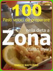 100 PASTI VELOCI DA PREPARARE NELLA DIETA A ZONA (Italian style) da Enrico Matturro