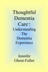 Thoughtful Dementia Care Understanding The Dementia Experience