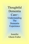 Thoughtful Dementia Care Understanding The Dementia Experience